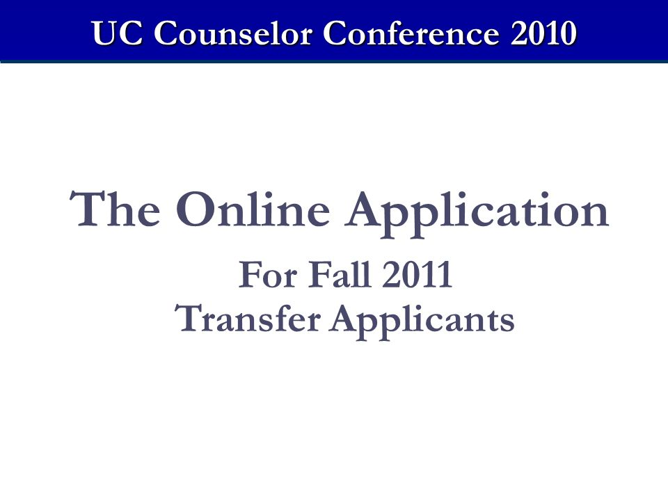 The Online Application For Fall 2011 Transfer Applicants UC Counselor Conference 2010