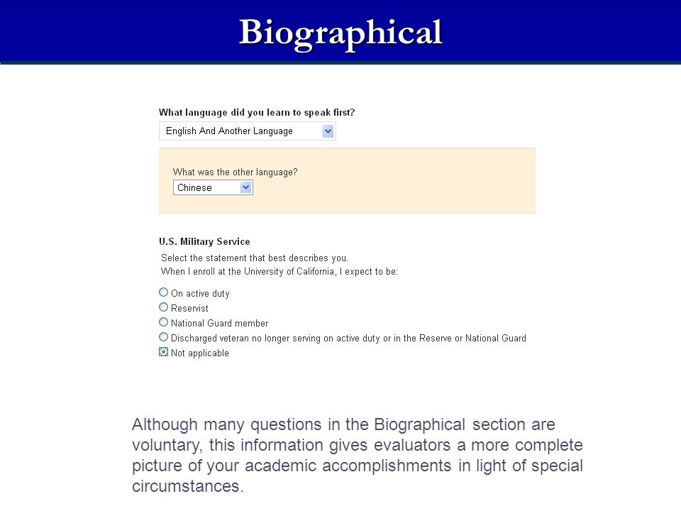 Biographical Although many questions in the Biographical section are voluntary, this information gives evaluators a more complete picture of your academic accomplishments in light of special circumstances.