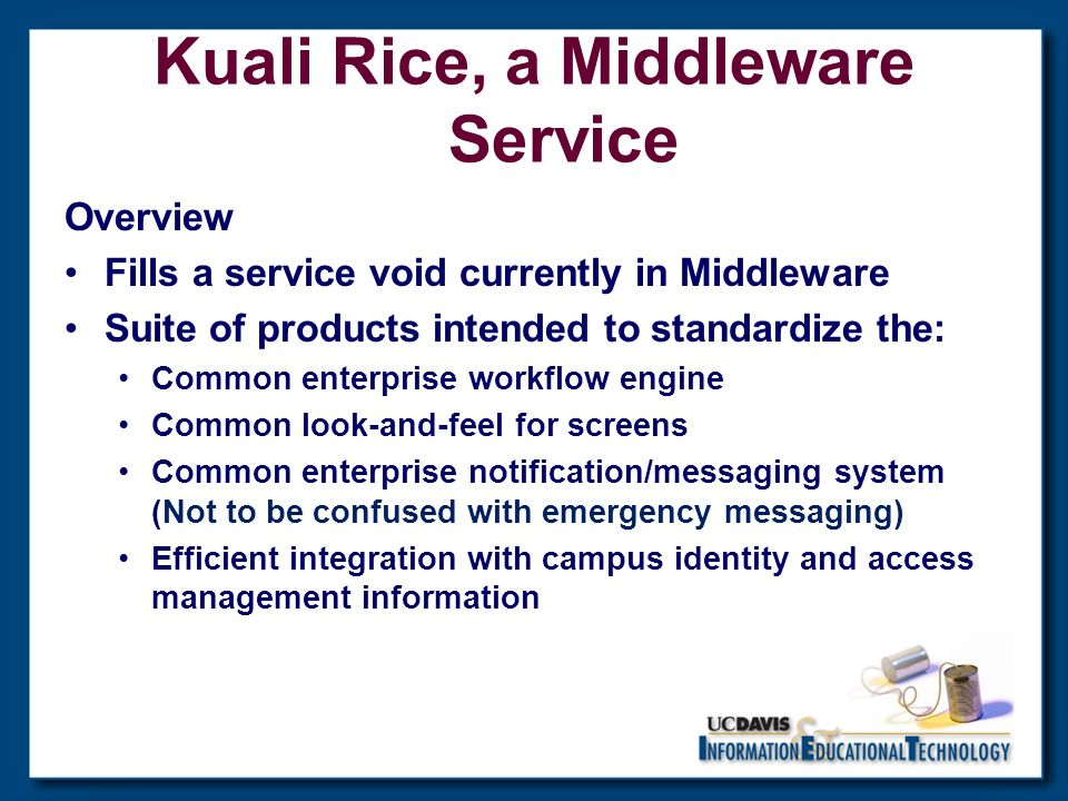 Overview Fills a service void currently in Middleware Suite of products intended to standardize the: Common enterprise workflow engine Common look-and-feel for screens Common enterprise notification/messaging system (Not to be confused with emergency messaging) Efficient integration with campus identity and access management information