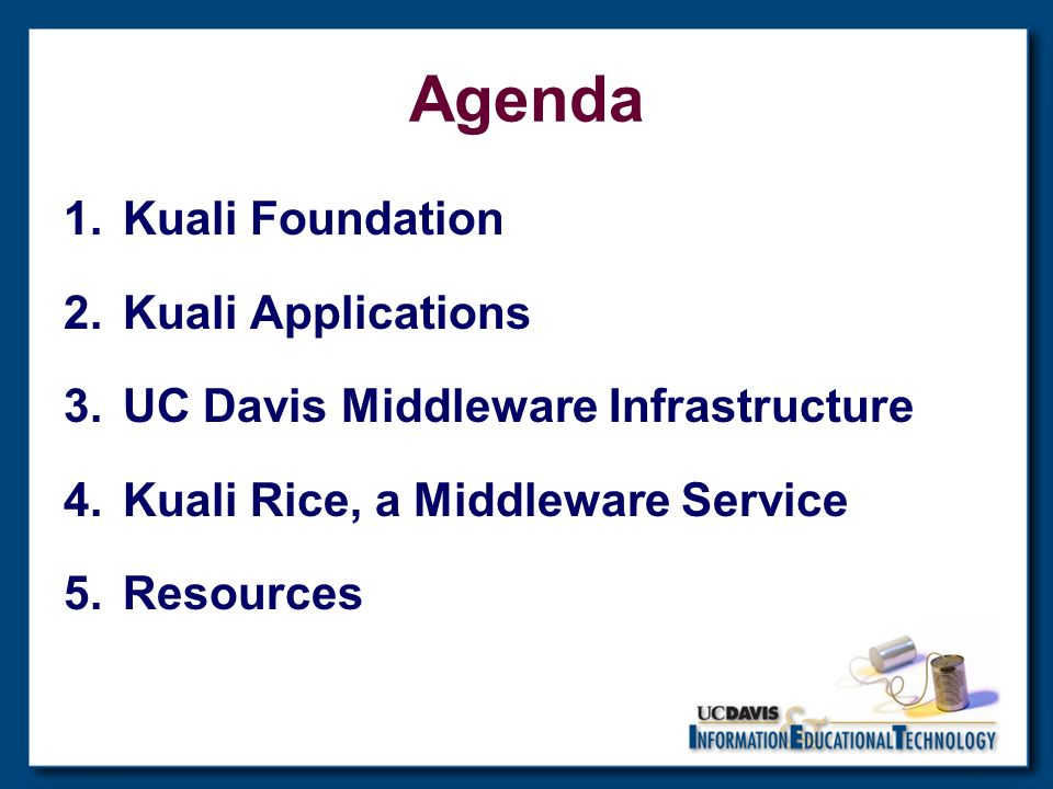 Agenda 1.Kuali Foundation 2.Kuali Applications 3.UC Davis Middleware Infrastructure 4.Kuali Rice, a Middleware Service 5.Resources