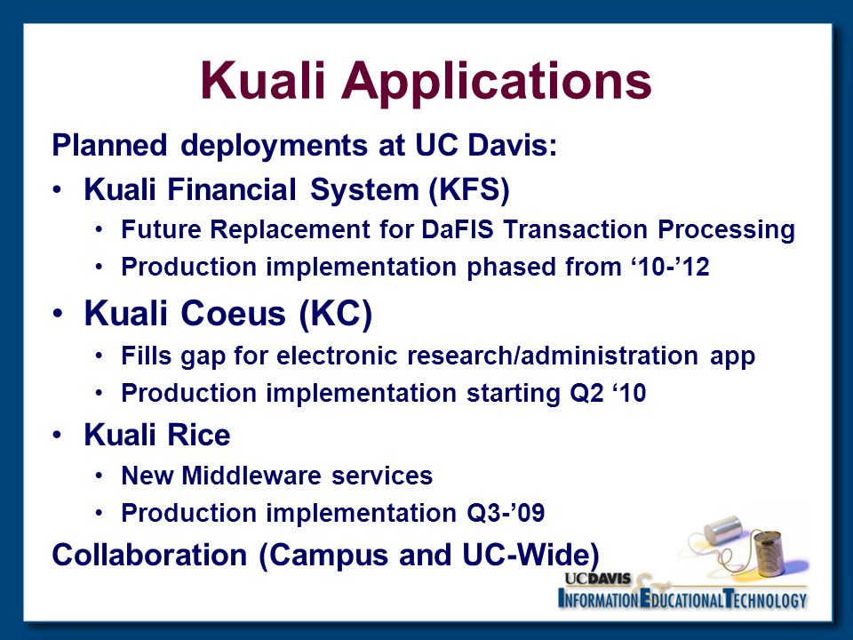Kuali Applications Planned deployments at UC Davis: Kuali Financial System (KFS) Future Replacement for DaFIS Transaction Processing Production implementation phased from Kuali Coeus (KC) Fills gap for electronic research/administration app Production implementation starting Q2 10 Kuali Rice New Middleware services Production implementation Q3-09 Collaboration (Campus and UC-Wide)