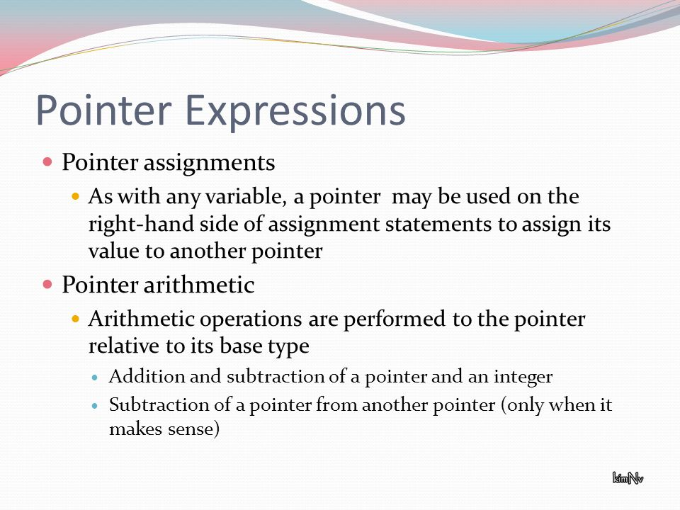 Pointer Expressions Pointer assignments As with any variable, a pointer may be used on the right-hand side of assignment statements to assign its value to another pointer Pointer arithmetic Arithmetic operations are performed to the pointer relative to its base type Addition and subtraction of a pointer and an integer Subtraction of a pointer from another pointer (only when it makes sense)