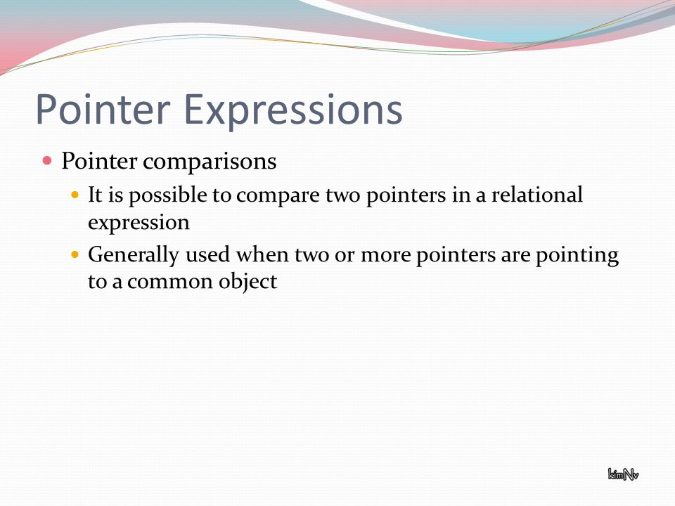 Pointer Expressions Pointer comparisons It is possible to compare two pointers in a relational expression Generally used when two or more pointers are pointing to a common object