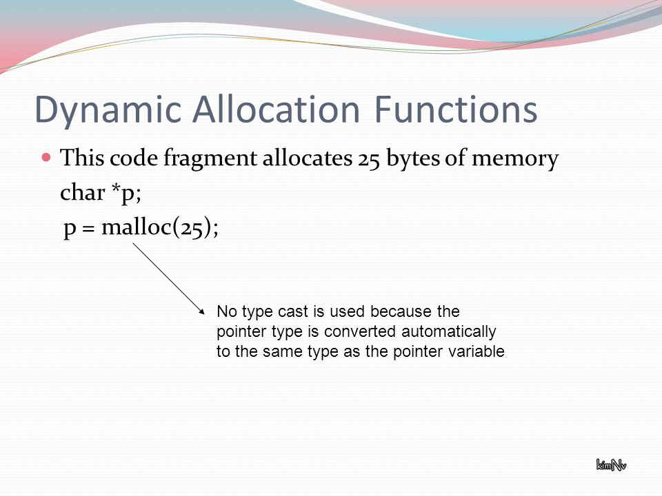 Dynamic Allocation Functions This code fragment allocates 25 bytes of memory char *p; p = malloc(25); No type cast is used because the pointer type is converted automatically to the same type as the pointer variable