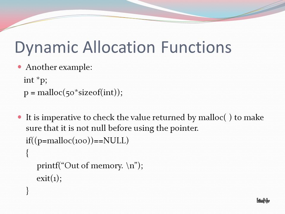 Dynamic Allocation Functions Another example: int *p; p = malloc(50*sizeof(int)); It is imperative to check the value returned by malloc( ) to make sure that it is not null before using the pointer.
