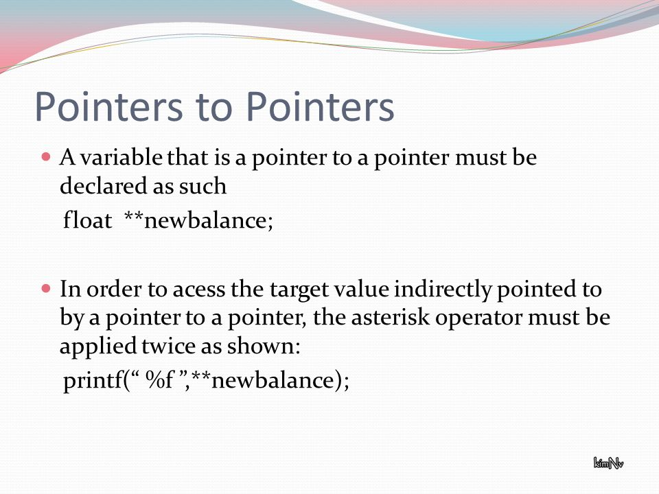 Pointers to Pointers A variable that is a pointer to a pointer must be declared as such float **newbalance; In order to acess the target value indirectly pointed to by a pointer to a pointer, the asterisk operator must be applied twice as shown: printf( %f,**newbalance);