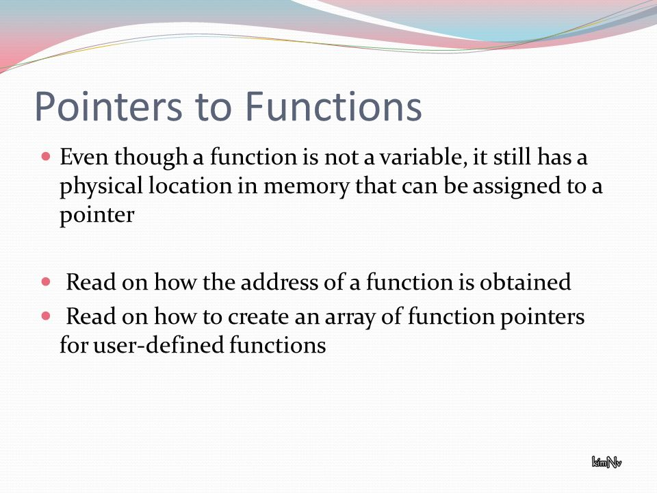 Pointers to Functions Even though a function is not a variable, it still has a physical location in memory that can be assigned to a pointer Read on how the address of a function is obtained Read on how to create an array of function pointers for user-defined functions