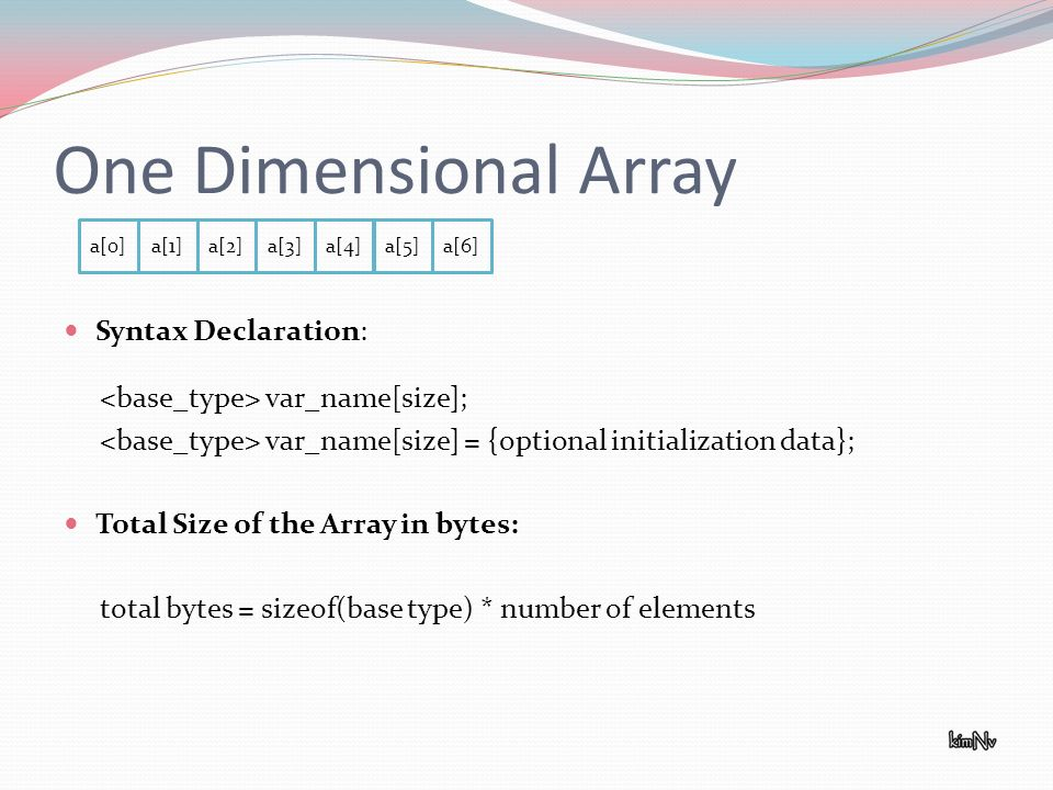 One Dimensional Array Syntax Declaration: var_name[size]; var_name[size] = {optional initialization data}; Total Size of the Array in bytes: total bytes = sizeof(base type) * number of elements a[0]a[1]a[2]a[3]a[4]a[5]a[6]