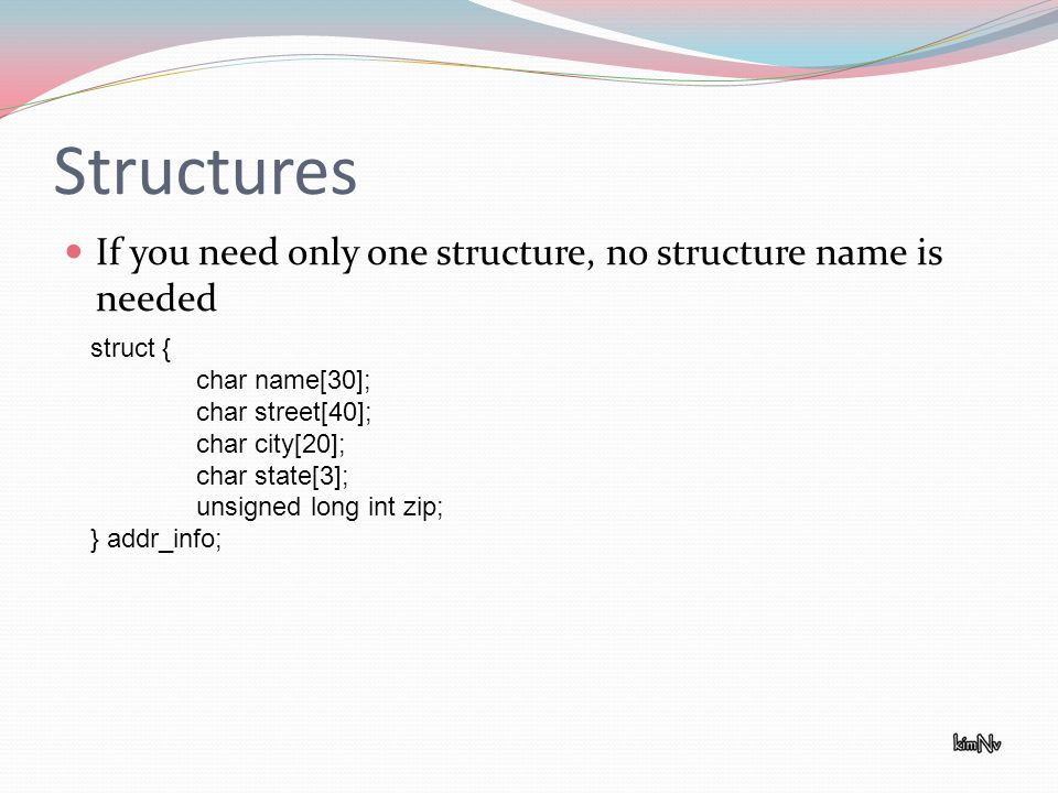 Structures If you need only one structure, no structure name is needed struct { char name[30]; char street[40]; char city[20]; char state[3]; unsigned long int zip; } addr_info;
