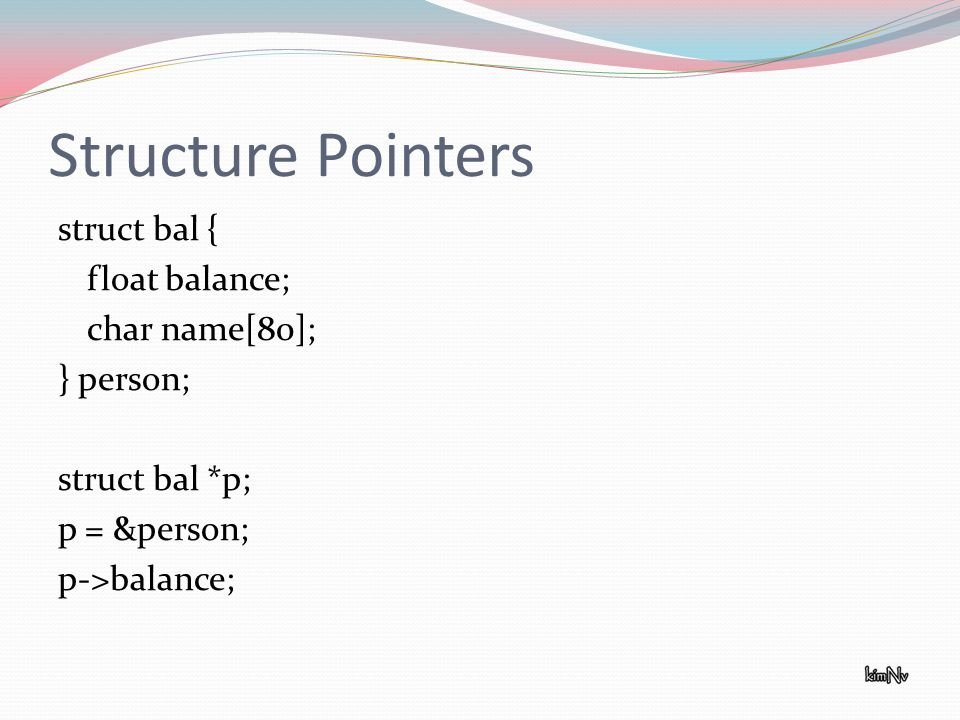 Structure Pointers struct bal { float balance; char name[80]; } person; struct bal *p; p = &person; p->balance;