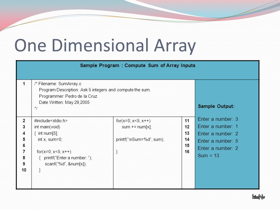 One Dimensional Array Sample Program : Compute Sum of Array Inputs 1/* Filename: SumArray.c Program Description: Ask 5 integers and compute the sum.