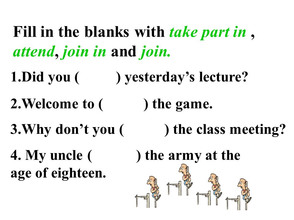 Fill in the blanks with take part in, attend, join in and join.