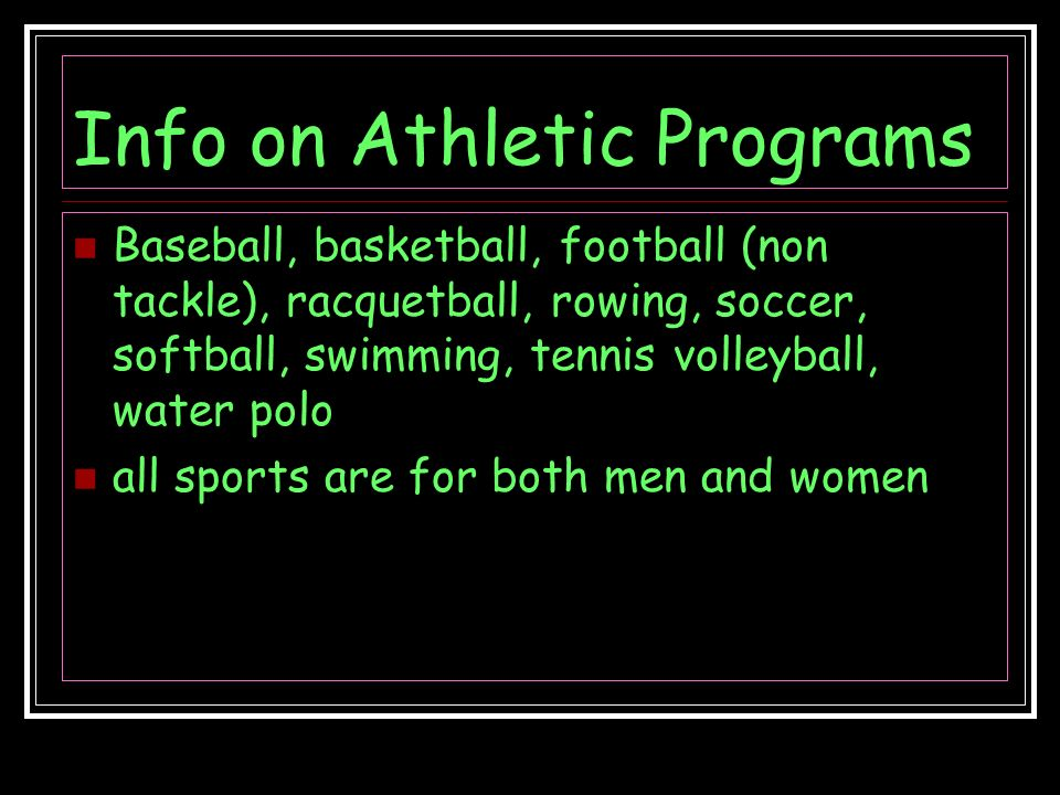 Info on Athletic Programs Baseball, basketball, football (non tackle), racquetball, rowing, soccer, softball, swimming, tennis volleyball, water polo all sports are for both men and women