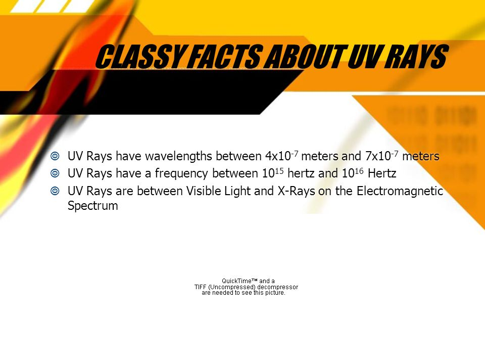CLASSY FACTS ABOUT UV RAYS UV Rays have wavelengths between 4x10 -7 meters and 7x10 -7 meters UV Rays have a frequency between 10 15 hertz and 10 16 Hertz UV Rays are between Visible Light and X-Rays on the Electromagnetic Spectrum UV Rays have wavelengths between 4x10 -7 meters and 7x10 -7 meters UV Rays have a frequency between 10 15 hertz and 10 16 Hertz UV Rays are between Visible Light and X-Rays on the Electromagnetic Spectrum
