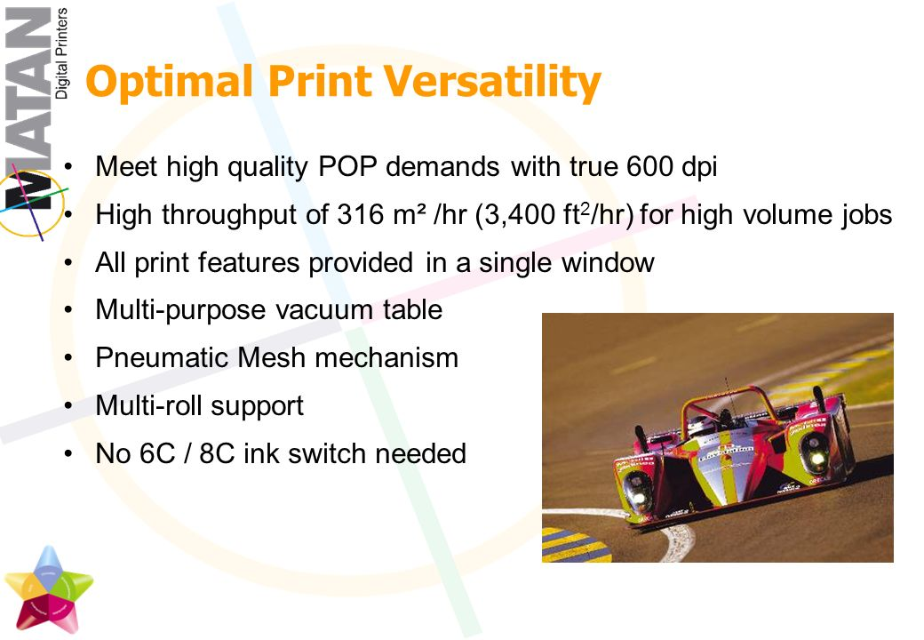 Optimal Print Versatility Meet high quality POP demands with true 600 dpi High throughput of 316 m² /hr (3,400 ft 2 /hr) for high volume jobs All print features provided in a single window Multi-purpose vacuum table Pneumatic Mesh mechanism Multi-roll support No 6C / 8C ink switch needed
