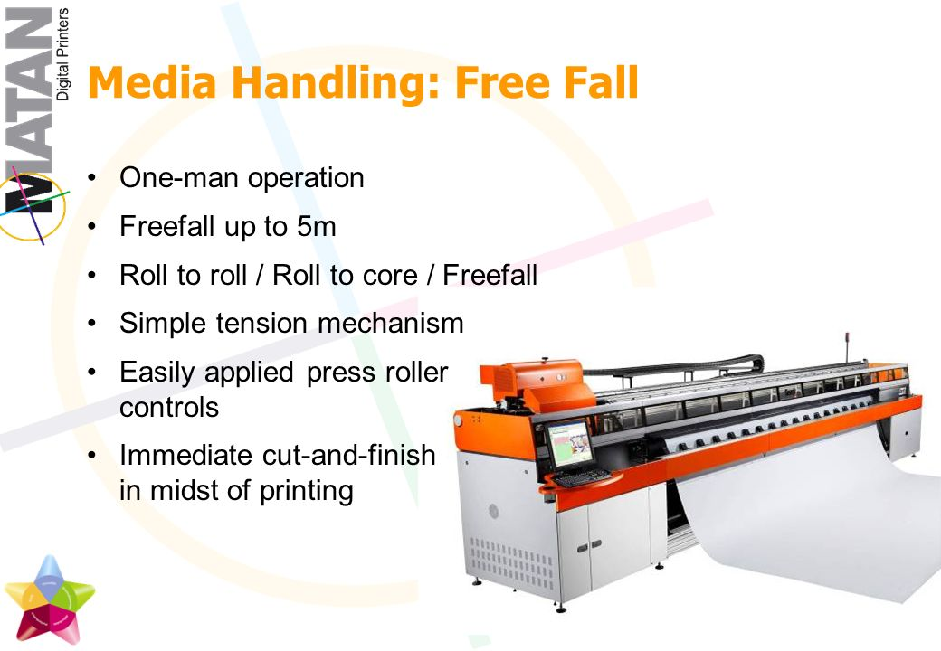 Media Handling: Free Fall One-man operation Freefall up to 5m Roll to roll / Roll to core / Freefall Simple tension mechanism Easily applied press roller controls Immediate cut-and-finish in midst of printing