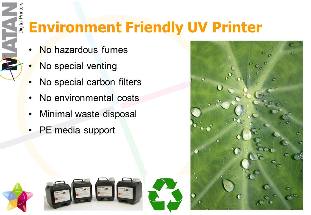 Environment Friendly UV Printer No hazardous fumes No special venting No special carbon filters No environmental costs Minimal waste disposal PE media support