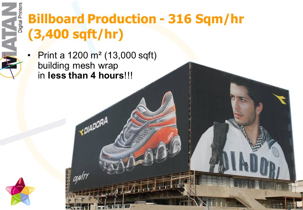 Billboard Production Sqm/hr (3,400 sqft/hr) Print a 1200 m² (13,000 sqft) building mesh wrap in less than 4 hours!!!