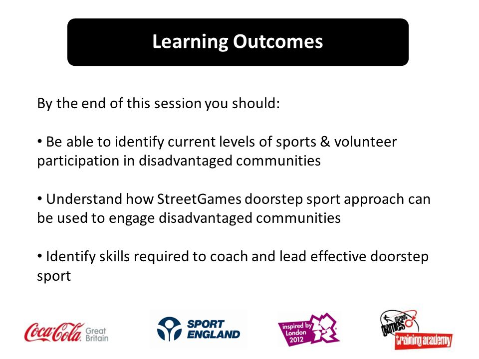 By the end of this session you should: Be able to identify current levels of sports & volunteer participation in disadvantaged communities Understand how StreetGames doorstep sport approach can be used to engage disadvantaged communities Identify skills required to coach and lead effective doorstep sport Learning Outcomes