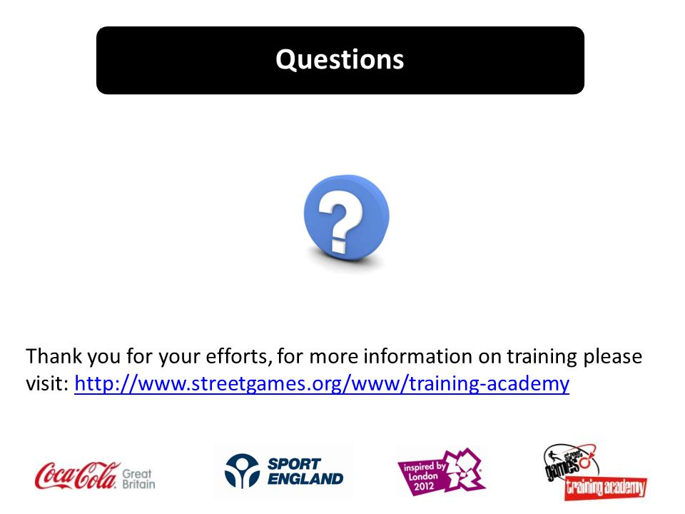 Questions Thank you for your efforts, for more information on training please visit: http://www.streetgames.org/www/training-academyhttp://www.streetgames.org/www/training-academy