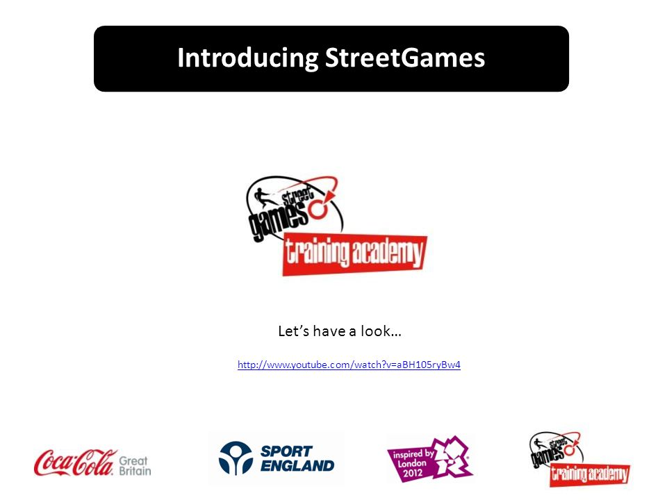 Introducing StreetGames Lets have a look… http://www.youtube.com/watch v=aBH105ryBw4