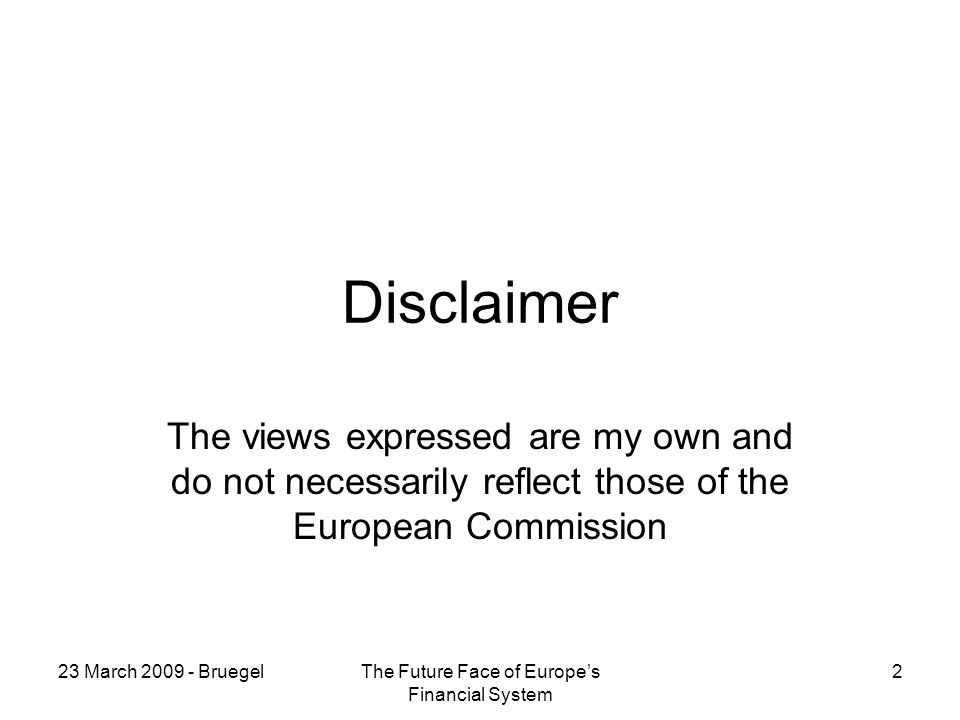 23 March BruegelThe Future Face of Europes Financial System 2 Disclaimer The views expressed are my own and do not necessarily reflect those of the European Commission