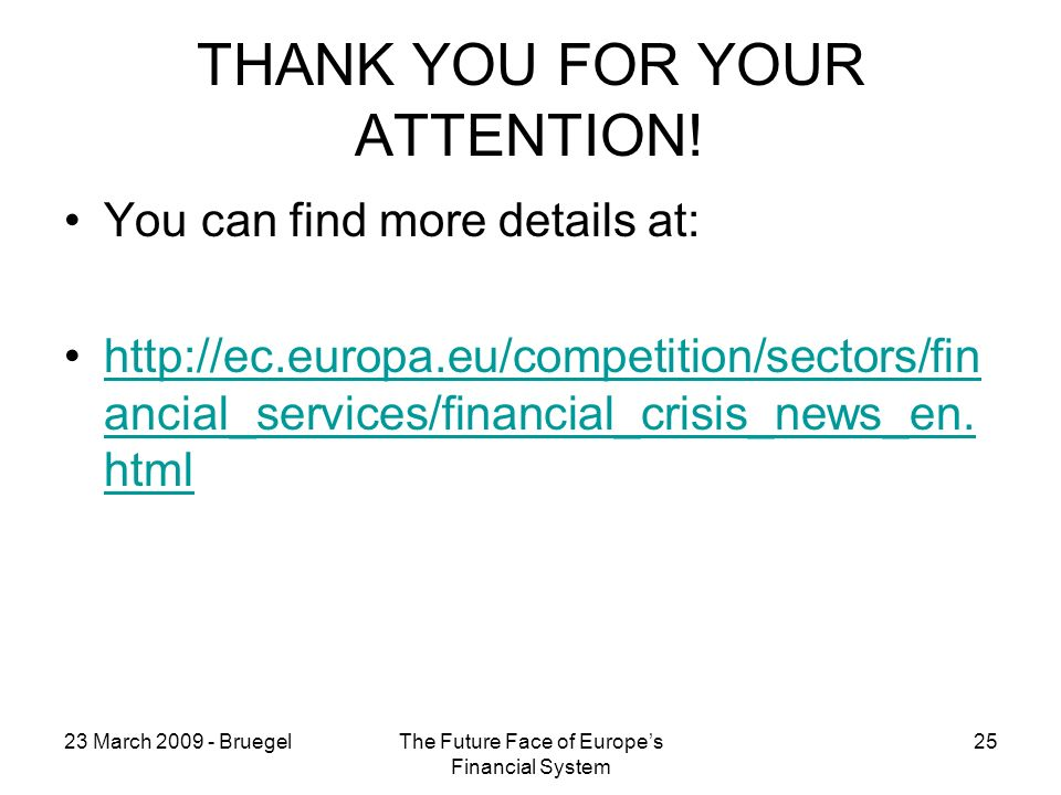 23 March BruegelThe Future Face of Europes Financial System 25 THANK YOU FOR YOUR ATTENTION.