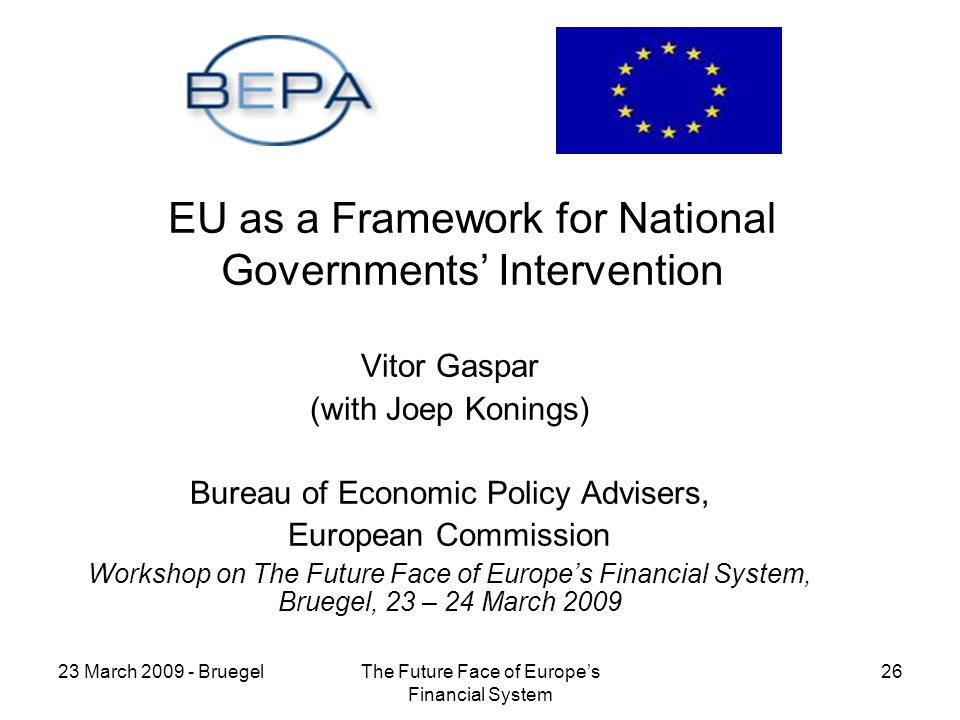 23 March BruegelThe Future Face of Europes Financial System 26 EU as a Framework for National Governments Intervention Vitor Gaspar (with Joep Konings) Bureau of Economic Policy Advisers, European Commission Workshop on The Future Face of Europes Financial System, Bruegel, 23 – 24 March 2009