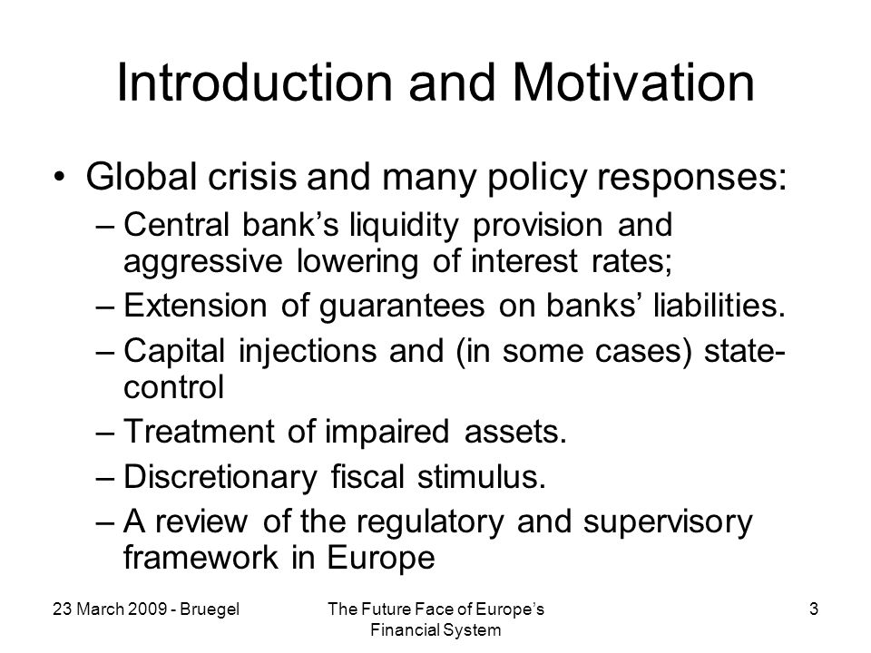 23 March BruegelThe Future Face of Europes Financial System 3 Introduction and Motivation Global crisis and many policy responses: –Central banks liquidity provision and aggressive lowering of interest rates; –Extension of guarantees on banks liabilities.