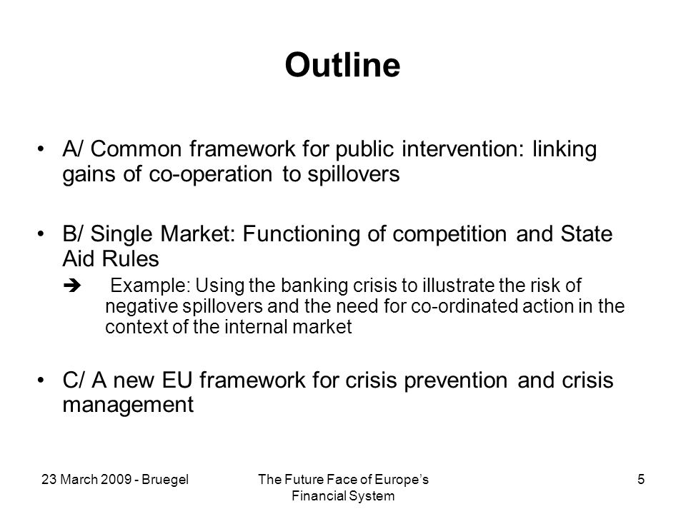 23 March BruegelThe Future Face of Europes Financial System 5 Outline A/ Common framework for public intervention: linking gains of co-operation to spillovers B/ Single Market: Functioning of competition and State Aid Rules Example: Using the banking crisis to illustrate the risk of negative spillovers and the need for co-ordinated action in the context of the internal market C/ A new EU framework for crisis prevention and crisis management