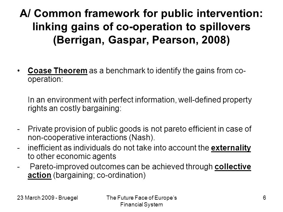 23 March BruegelThe Future Face of Europes Financial System 6 A/ Common framework for public intervention: linking gains of co-operation to spillovers (Berrigan, Gaspar, Pearson, 2008) Coase Theorem as a benchmark to identify the gains from co- operation: In an environment with perfect information, well-defined property rights an costly bargaining: -Private provision of public goods is not pareto efficient in case of non-cooperative interactions (Nash).