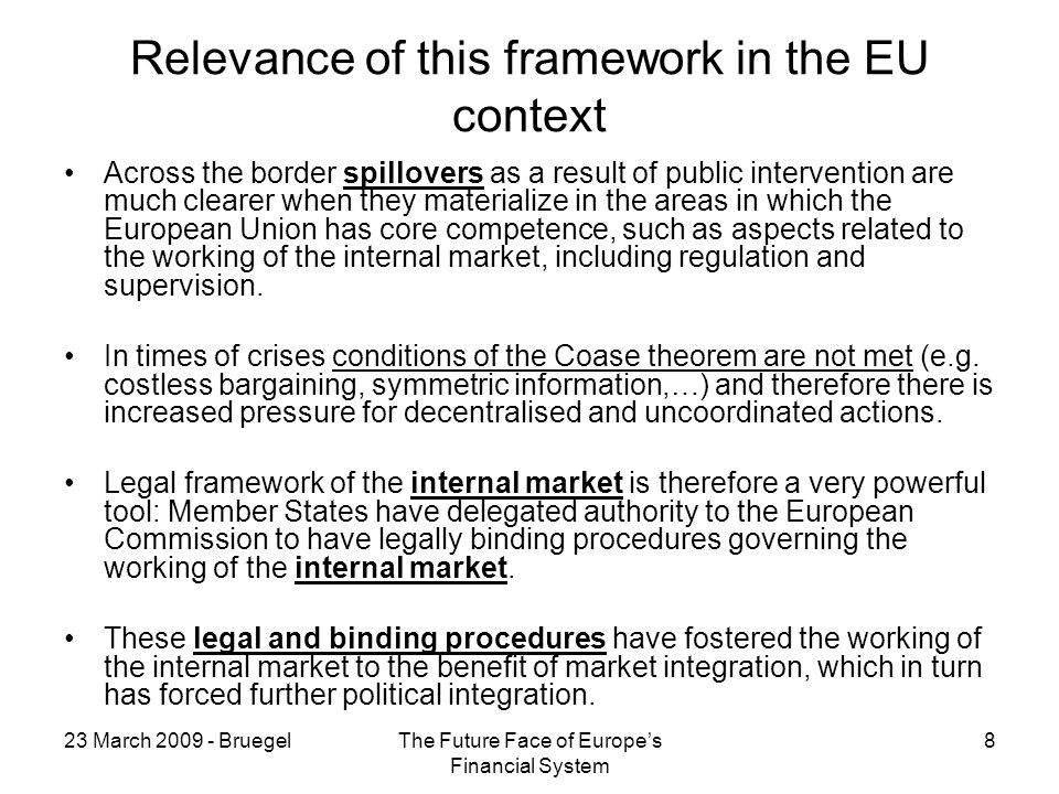 23 March BruegelThe Future Face of Europes Financial System 8 Relevance of this framework in the EU context Across the border spillovers as a result of public intervention are much clearer when they materialize in the areas in which the European Union has core competence, such as aspects related to the working of the internal market, including regulation and supervision.