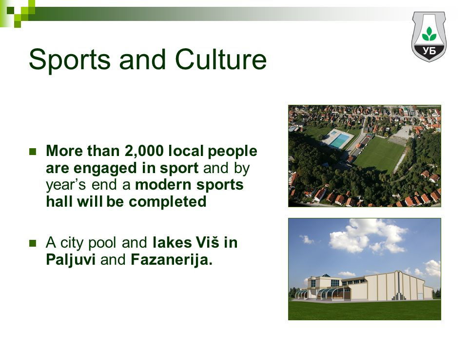 Sports and Culture More than 2,000 local people are engaged in sport and by years end a modern sports hall will be completed A city pool and lakes Viš in Paljuvi and Fazanerija.
