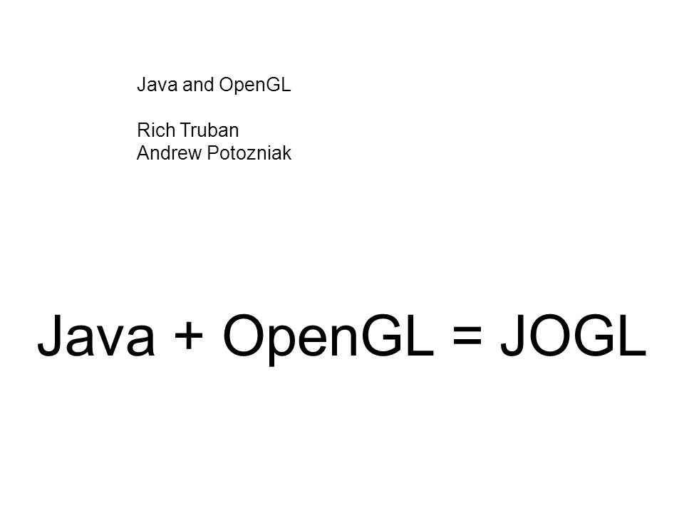 Java + OpenGL = JOGL Java and OpenGL Rich Truban Andrew Potozniak