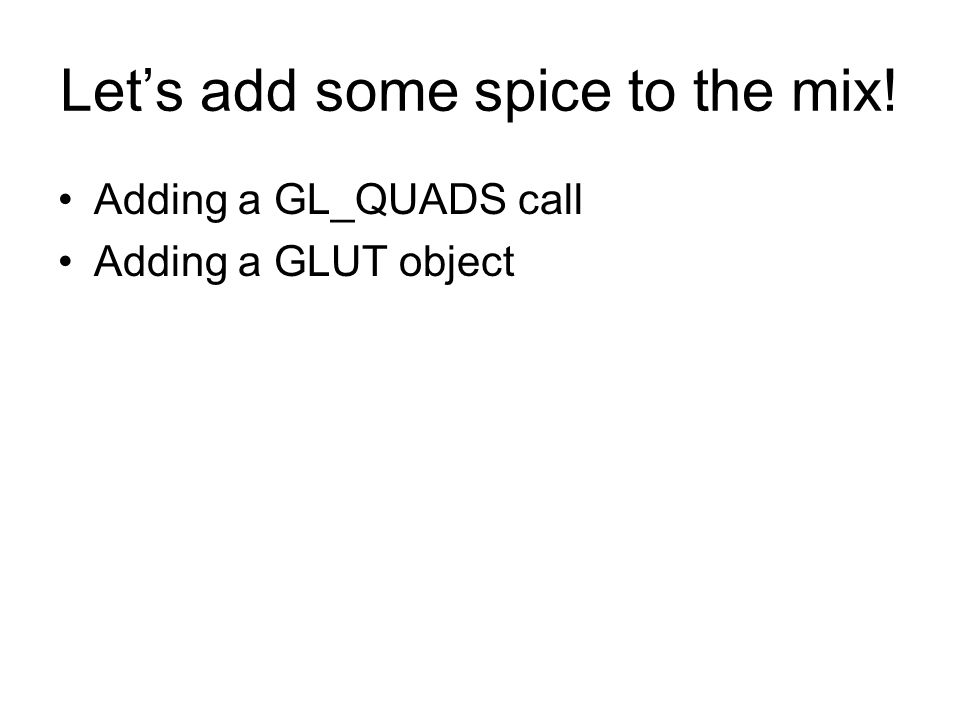 Lets add some spice to the mix! Adding a GL_QUADS call Adding a GLUT object