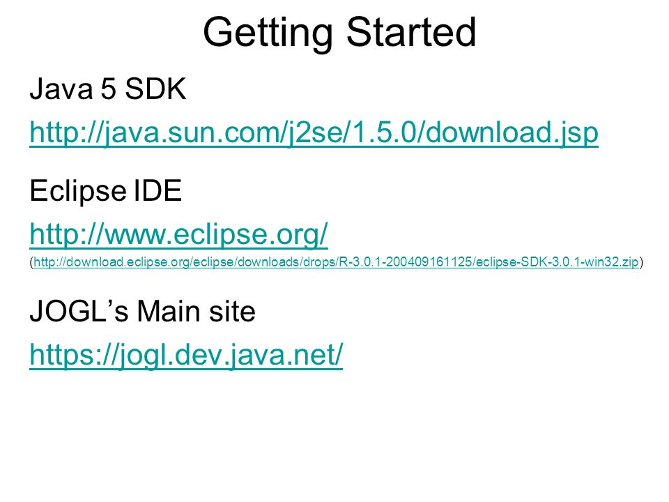 Getting Started Java 5 SDK http://java.sun.com/j2se/1.5.0/download.jsp Eclipse IDE http://www.eclipse.org/ (http://download.eclipse.org/eclipse/downloads/drops/R-3.0.1-200409161125/eclipse-SDK-3.0.1-win32.zip)http://download.eclipse.org/eclipse/downloads/drops/R-3.0.1-200409161125/eclipse-SDK-3.0.1-win32.zip JOGLs Main site https://jogl.dev.java.net/