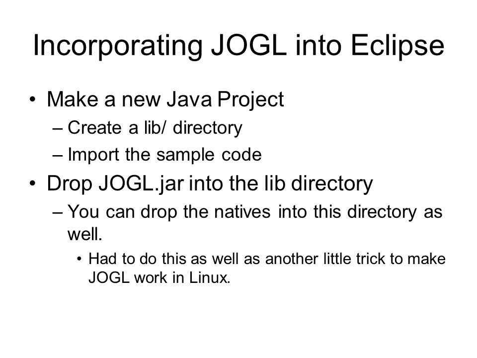 Incorporating JOGL into Eclipse Make a new Java Project –Create a lib/ directory –Import the sample code Drop JOGL.jar into the lib directory –You can drop the natives into this directory as well.