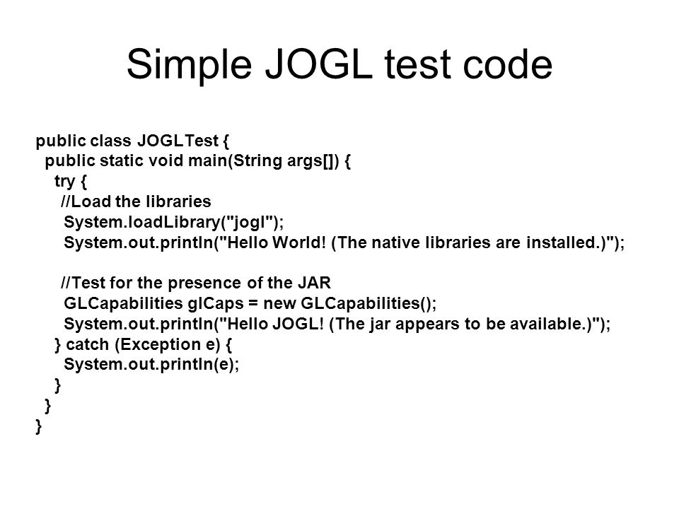 Simple JOGL test code public class JOGLTest { public static void main(String args[]) { try { //Load the libraries System.loadLibrary( jogl ); System.out.println( Hello World.