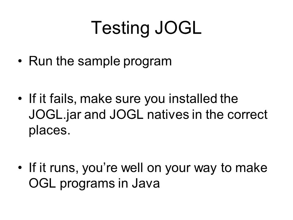 Testing JOGL Run the sample program If it fails, make sure you installed the JOGL.jar and JOGL natives in the correct places.