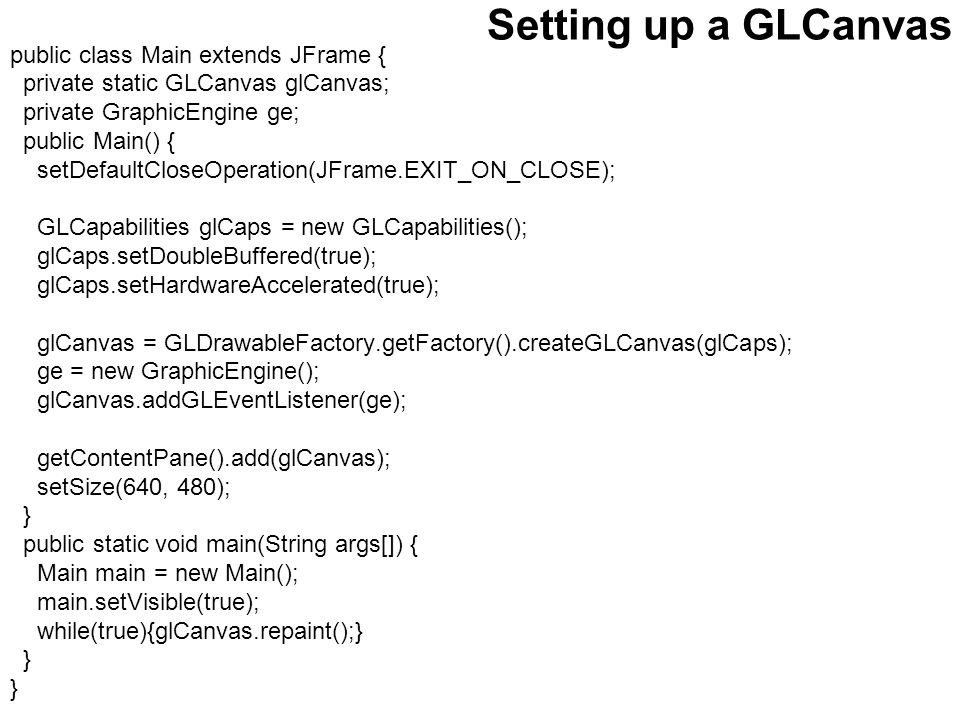 Setting up a GLCanvas public class Main extends JFrame { private static GLCanvas glCanvas; private GraphicEngine ge; public Main() { setDefaultCloseOperation(JFrame.EXIT_ON_CLOSE); GLCapabilities glCaps = new GLCapabilities(); glCaps.setDoubleBuffered(true); glCaps.setHardwareAccelerated(true); glCanvas = GLDrawableFactory.getFactory().createGLCanvas(glCaps); ge = new GraphicEngine(); glCanvas.addGLEventListener(ge); getContentPane().add(glCanvas); setSize(640, 480); } public static void main(String args[]) { Main main = new Main(); main.setVisible(true); while(true){glCanvas.repaint();} }