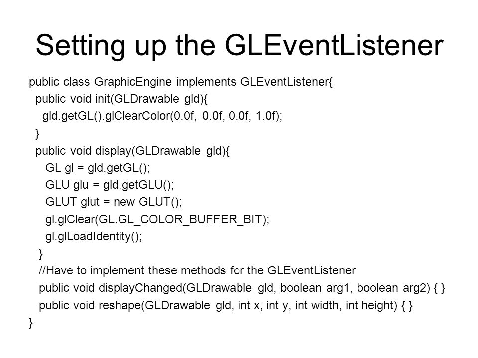 Setting up the GLEventListener public class GraphicEngine implements GLEventListener{ public void init(GLDrawable gld){ gld.getGL().glClearColor(0.0f, 0.0f, 0.0f, 1.0f); } public void display(GLDrawable gld){ GL gl = gld.getGL(); GLU glu = gld.getGLU(); GLUT glut = new GLUT(); gl.glClear(GL.GL_COLOR_BUFFER_BIT); gl.glLoadIdentity(); } //Have to implement these methods for the GLEventListener public void displayChanged(GLDrawable gld, boolean arg1, boolean arg2) { } public void reshape(GLDrawable gld, int x, int y, int width, int height) { } }
