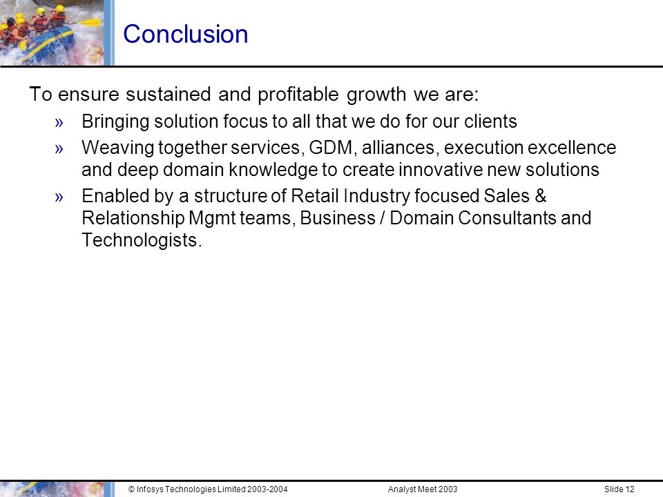 Analyst Meet 2003© Infosys Technologies Limited Slide 11 Solution Example – Lead Time Optimization (Contd.) Client Context and Challenges »US$3-3.5bn potential lost to Markdowns - 40% of Sales »Additional US$2-3bn potential revenue lost to Stock outs Infosys Solution »Partnering with a leading LTO package vendor in the Apparel Retail Segment »Global pilot implementation across 5 countries - in under 4 months »Piloted the solution in one of the product lines – with 2 suppliers »Shift suppliers from a 5-month to a 3-month global supply chain »Make Capacity and Raw Material Commitment in the 5th month »Make FG commitments in the 3rd month – when quality of forecasts are much superior Preliminary Results (for the first month) »Significant increase in gross margins »10-15% inventory reduction expected »Reduction in PO lead times from 5 months to 3 months »61% average change in SKU qty (between orders in the 5th month and 3rd month) »31% reduction in number of POs raised
