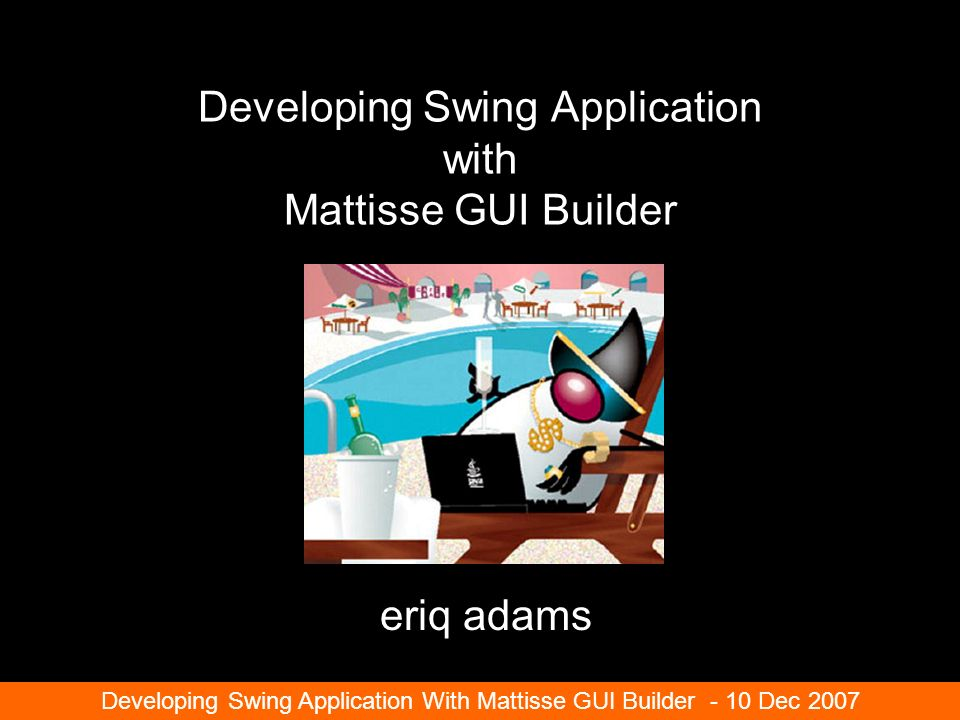 Developing Swing Application with Mattisse GUI Builder eriq adams Developing Swing Application With Mattisse GUI Builder - 10 Dec 2007