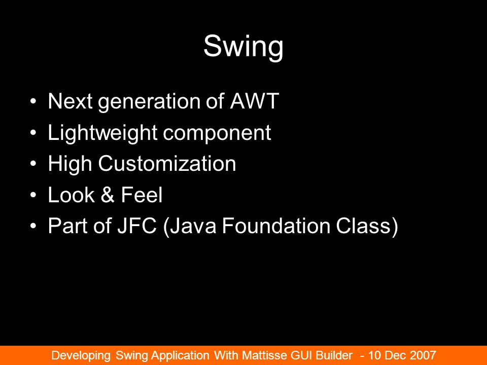 Swing Next generation of AWT Lightweight component High Customization Look & Feel Part of JFC (Java Foundation Class) Developing Swing Application With Mattisse GUI Builder - 10 Dec 2007