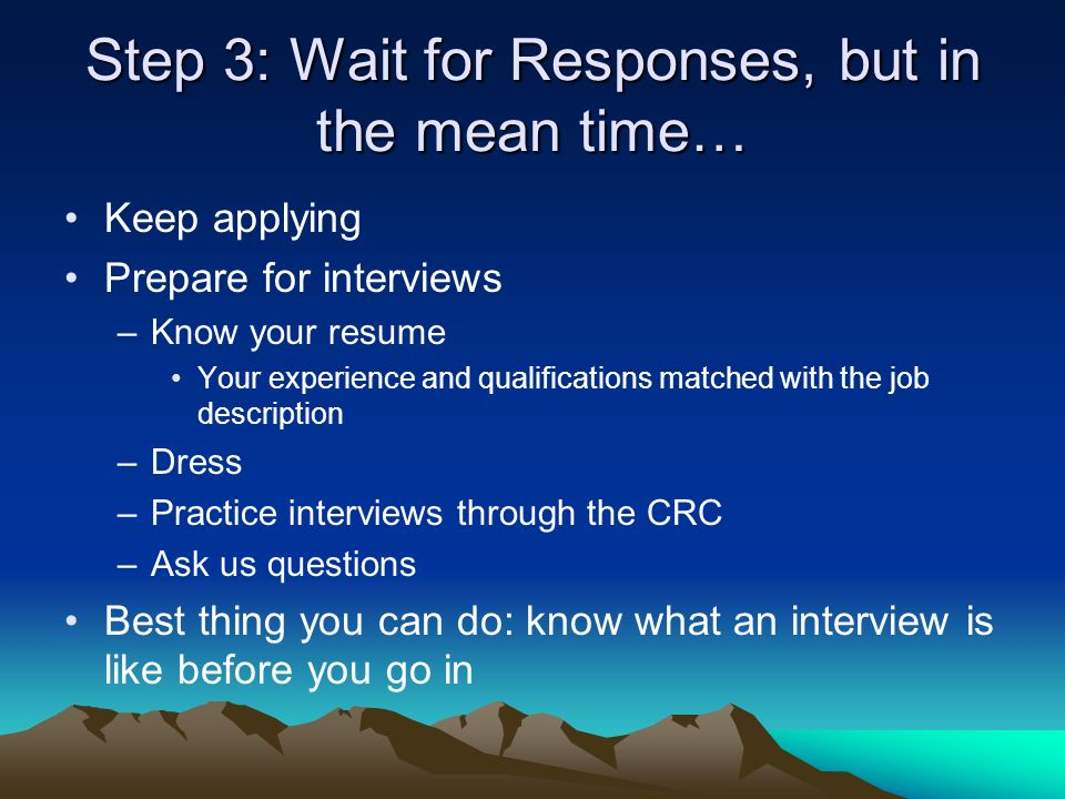 Step 3: Wait for Responses, but in the mean time… Keep applying Prepare for interviews –Know your resume Your experience and qualifications matched with the job description –Dress –Practice interviews through the CRC –Ask us questions Best thing you can do: know what an interview is like before you go in
