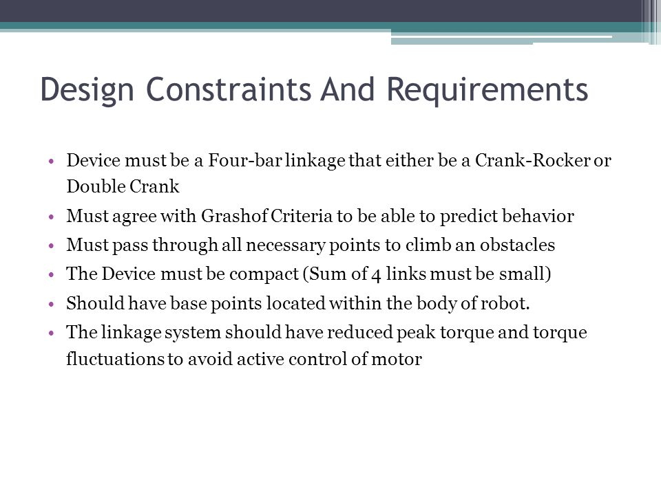 Design Constraints And Requirements Device must be a Four-bar linkage that either be a Crank-Rocker or Double Crank Must agree with Grashof Criteria to be able to predict behavior Must pass through all necessary points to climb an obstacles The Device must be compact (Sum of 4 links must be small) Should have base points located within the body of robot.