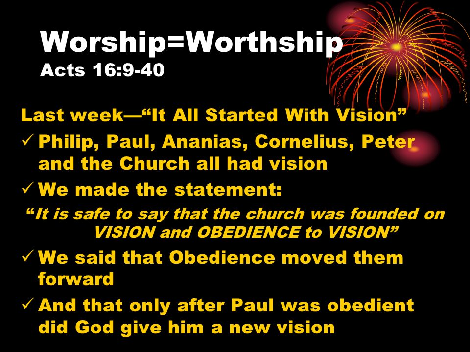 Worship=Worthship Acts 16:9-40 Last weekIt All Started With Vision Philip, Paul, Ananias, Cornelius, Peter and the Church all had vision We made the statement: It is safe to say that the church was founded on VISION and OBEDIENCE to VISION We said that Obedience moved them forward And that only after Paul was obedient did God give him a new vision