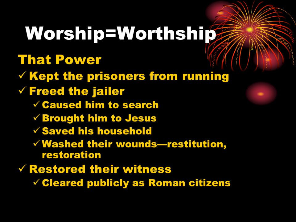 Worship=Worthship That Power Kept the prisoners from running Freed the jailer Caused him to search Brought him to Jesus Saved his household Washed their woundsrestitution, restoration Restored their witness Cleared publicly as Roman citizens
