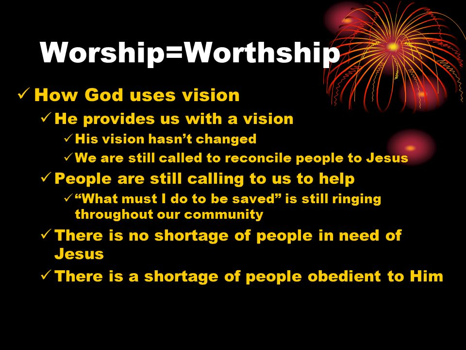 Worship=Worthship How God uses vision He provides us with a vision His vision hasnt changed We are still called to reconcile people to Jesus People are still calling to us to help What must I do to be saved is still ringing throughout our community There is no shortage of people in need of Jesus There is a shortage of people obedient to Him