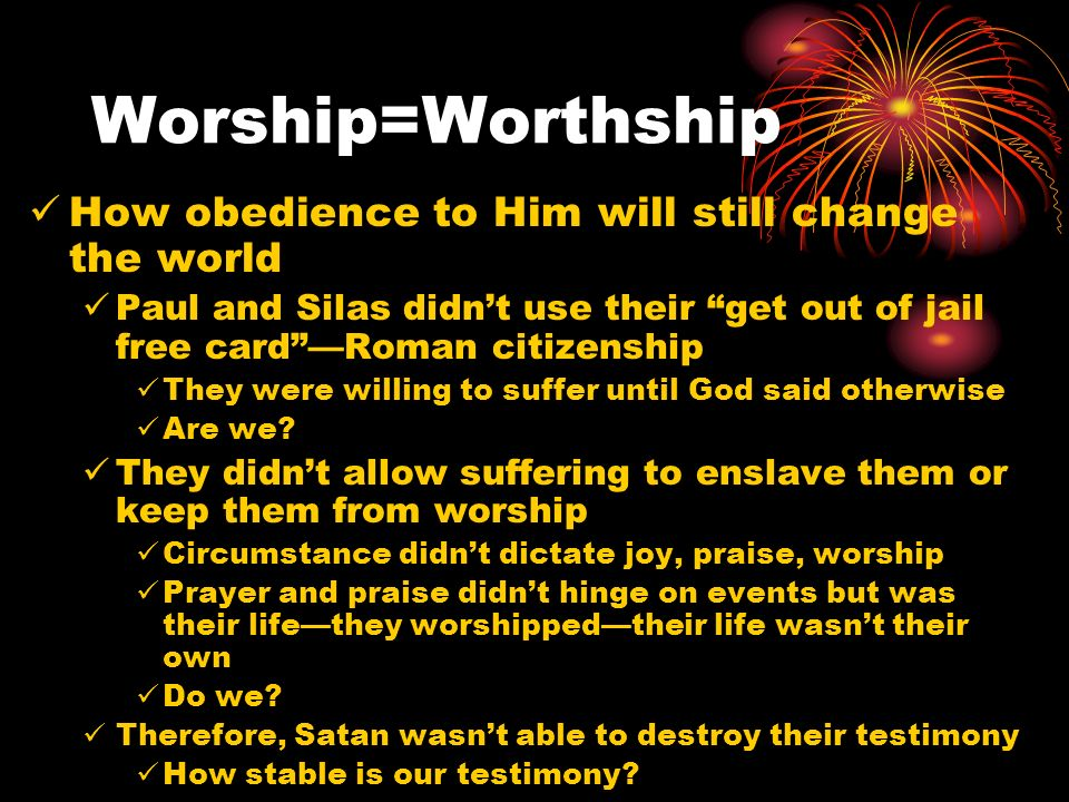 Worship=Worthship How obedience to Him will still change the world Paul and Silas didnt use their get out of jail free cardRoman citizenship They were willing to suffer until God said otherwise Are we.